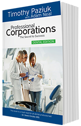 Professional Corporations: The Secret to Success – Dental Edition by Timothy Paziuk